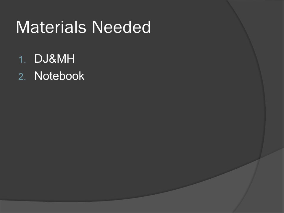 Materials Needed 1. DJ&MH 2. Notebook