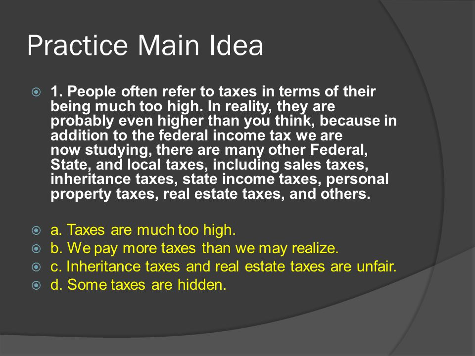 Practice Main Idea  1. People often refer to taxes in terms of their being much too high.