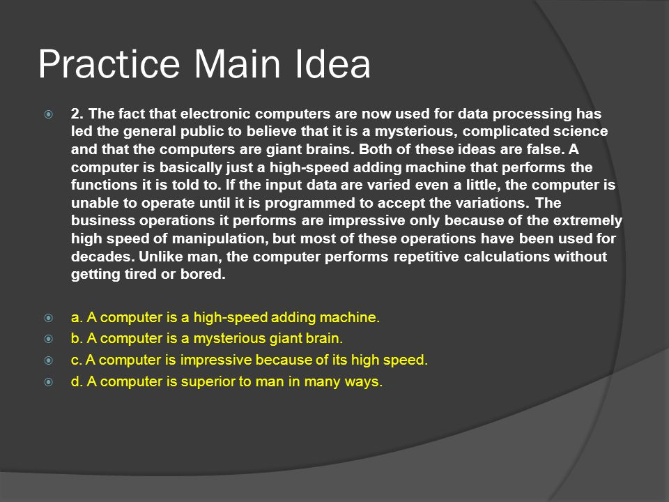 Practice Main Idea  2. The fact that electronic computers are now used for data processing has led the general public to believe that it is a mysteri
