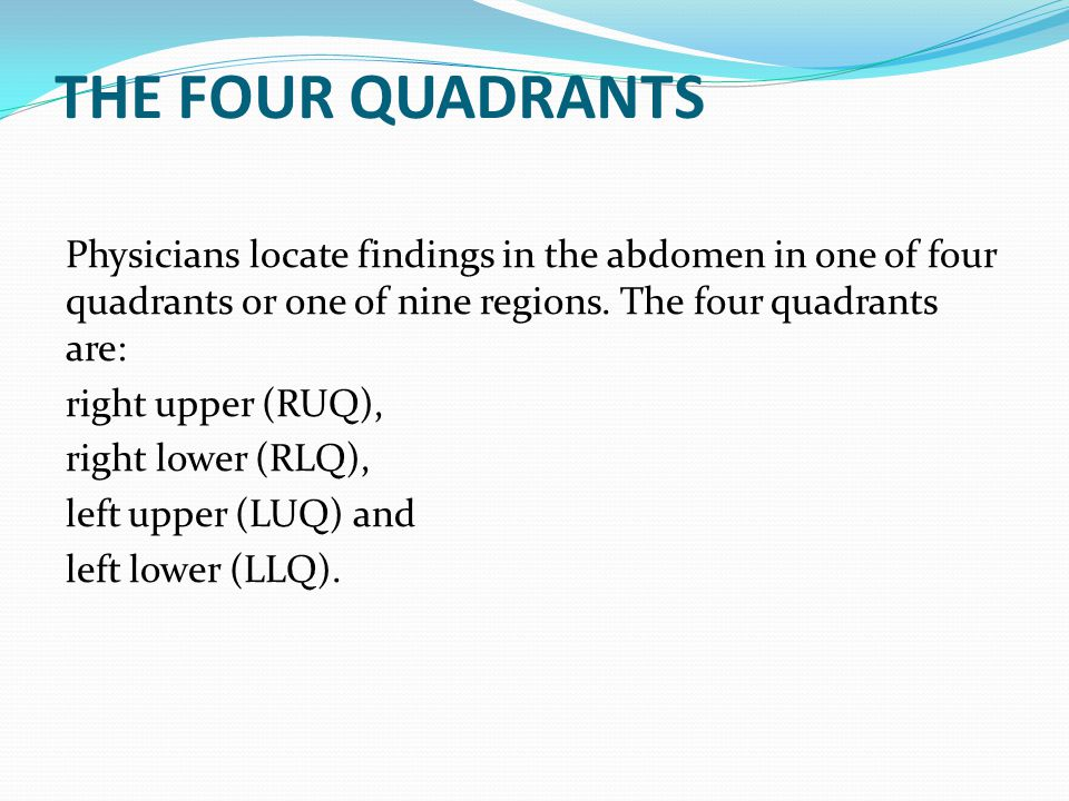 THE FOUR QUADRANTS Physicians locate findings in the abdomen in one of four quadrants or one of nine regions. The four quadrants are: right upper (RUQ