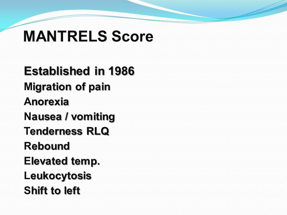 MANTRELS Score Established in 1986 Migration of pain Anorexia Nausea / vomiting Tenderness RLQ Rebound Elevated temp. Leukocytosis Shift to left