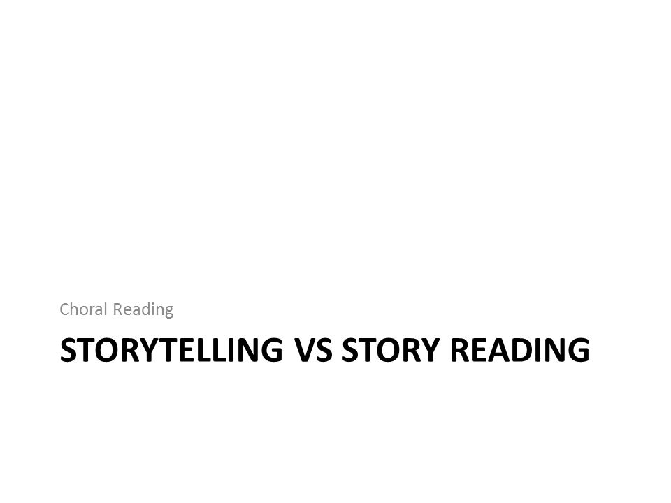 STORYTELLING VS STORY READING Choral Reading