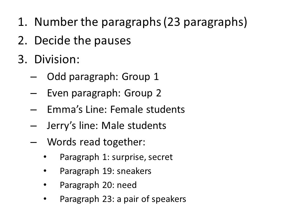 1.Number the paragraphs (23 paragraphs) 2.Decide the pauses 3.Division: – Odd paragraph: Group 1 – Even paragraph: Group 2 – Emma's Line: Female students – Jerry's line: Male students – Words read together: Paragraph 1: surprise, secret Paragraph 19: sneakers Paragraph 20: need Paragraph 23: a pair of speakers
