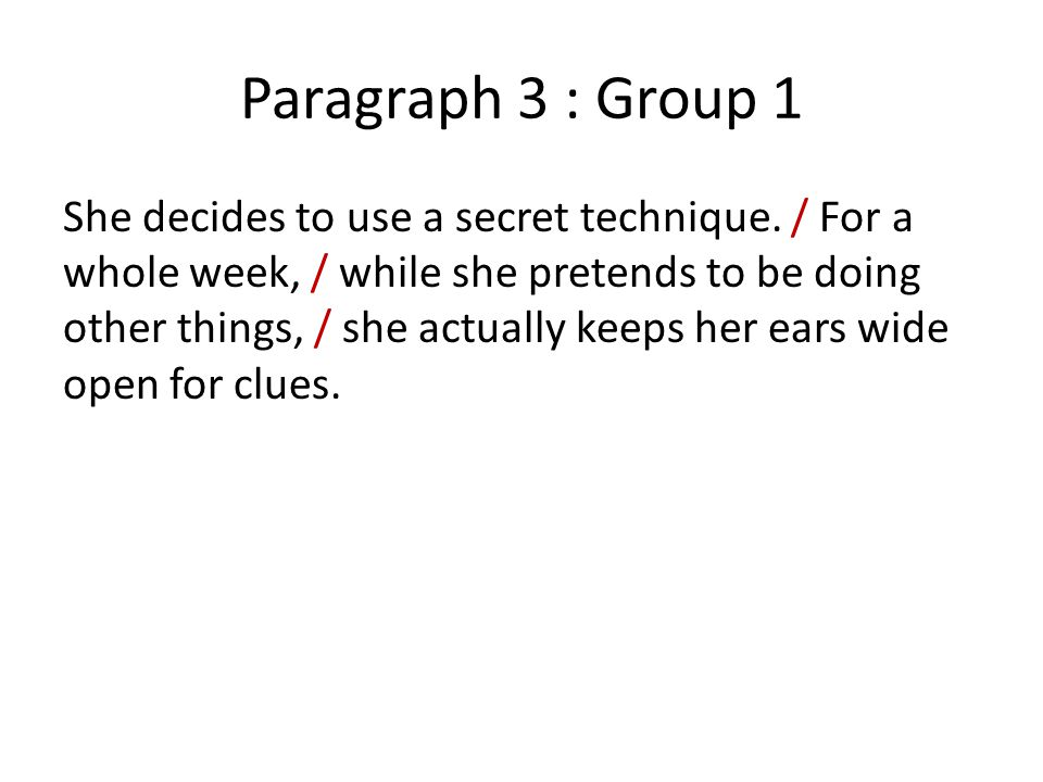 Paragraph 3 : Group 1 She decides to use a secret technique. / For a whole week, / while she pretends to be doing other things, / she actually keeps h