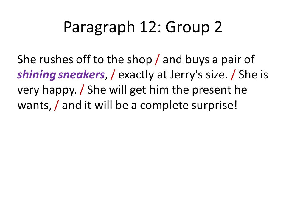 Paragraph 12: Group 2 She rushes off to the shop / and buys a pair of shining sneakers, / exactly at Jerry s size.