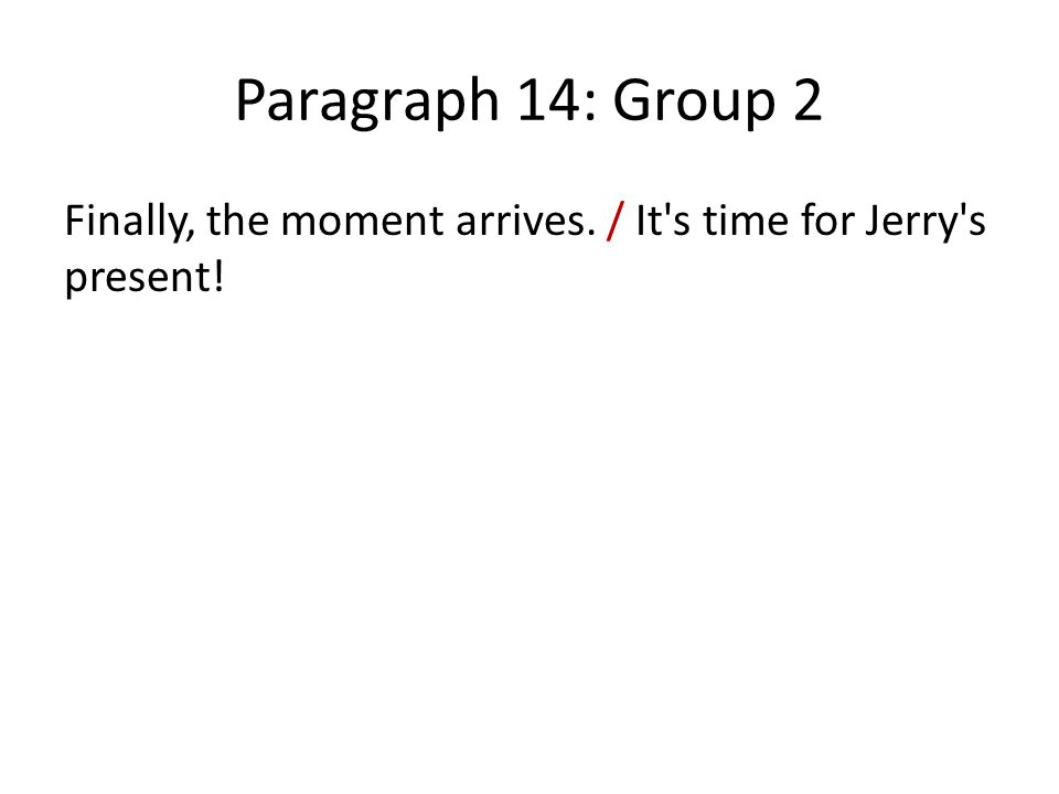 Paragraph 14: Group 2 Finally, the moment arrives. / It s time for Jerry s present!