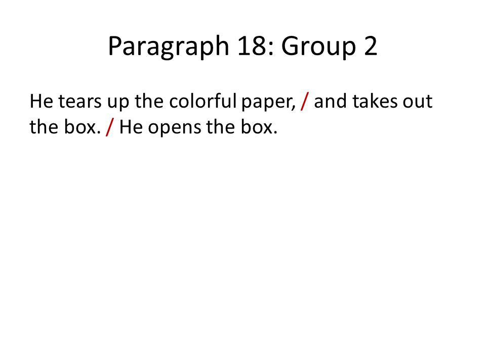 Paragraph 18: Group 2 He tears up the colorful paper, / and takes out the box. / He opens the box.