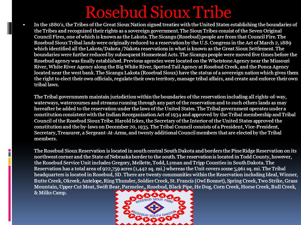 Rosebud Sioux Tribe  In the 1880 s, the Tribes of the Great Sioux Nation signed treaties with the United States establishing the boundaries of the Tribes and recognized their rights as a sovereign government.