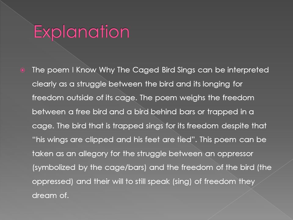  Although I Know Why The Caged Bird Sings was written towards a certain subject (namely Maya's own experience as an African American woman), the poem can be applied to essentially any situation between the oppressor and oppressed.