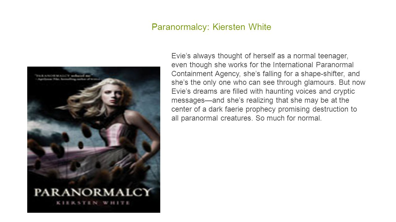 Paranormalcy: Kiersten White Evie's always thought of herself as a normal teenager, even though she works for the International Paranormal Containment Agency, she's falling for a shape-shifter, and she's the only one who can see through glamours.