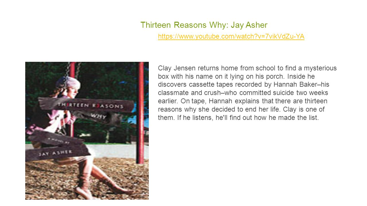 Thirteen Reasons Why: Jay Asher https://www.youtube.com/watch v=7vikVdZu-YA Clay Jensen returns home from school to find a mysterious box with his name on it lying on his porch.