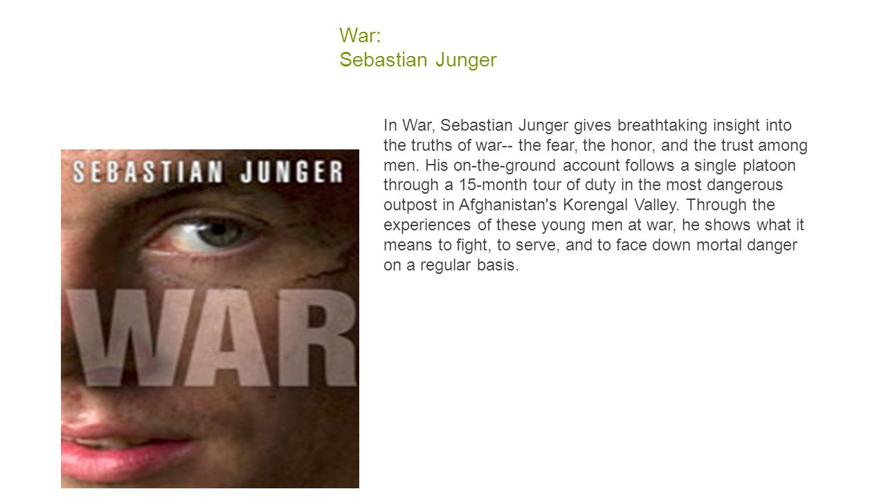 War: Sebastian Junger In War, Sebastian Junger gives breathtaking insight into the truths of war-- the fear, the honor, and the trust among men.