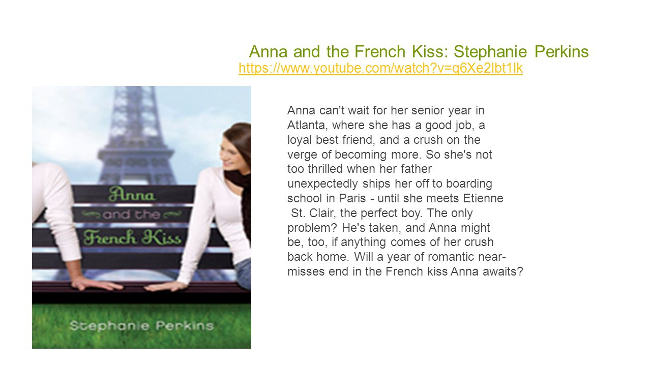 Anna and the French Kiss: Stephanie Perkins https://www.youtube.com/watch v=q6Xe2lbt1lk Anna can t wait for her senior year in Atlanta, where she has a good job, a loyal best friend, and a crush on the verge of becoming more.
