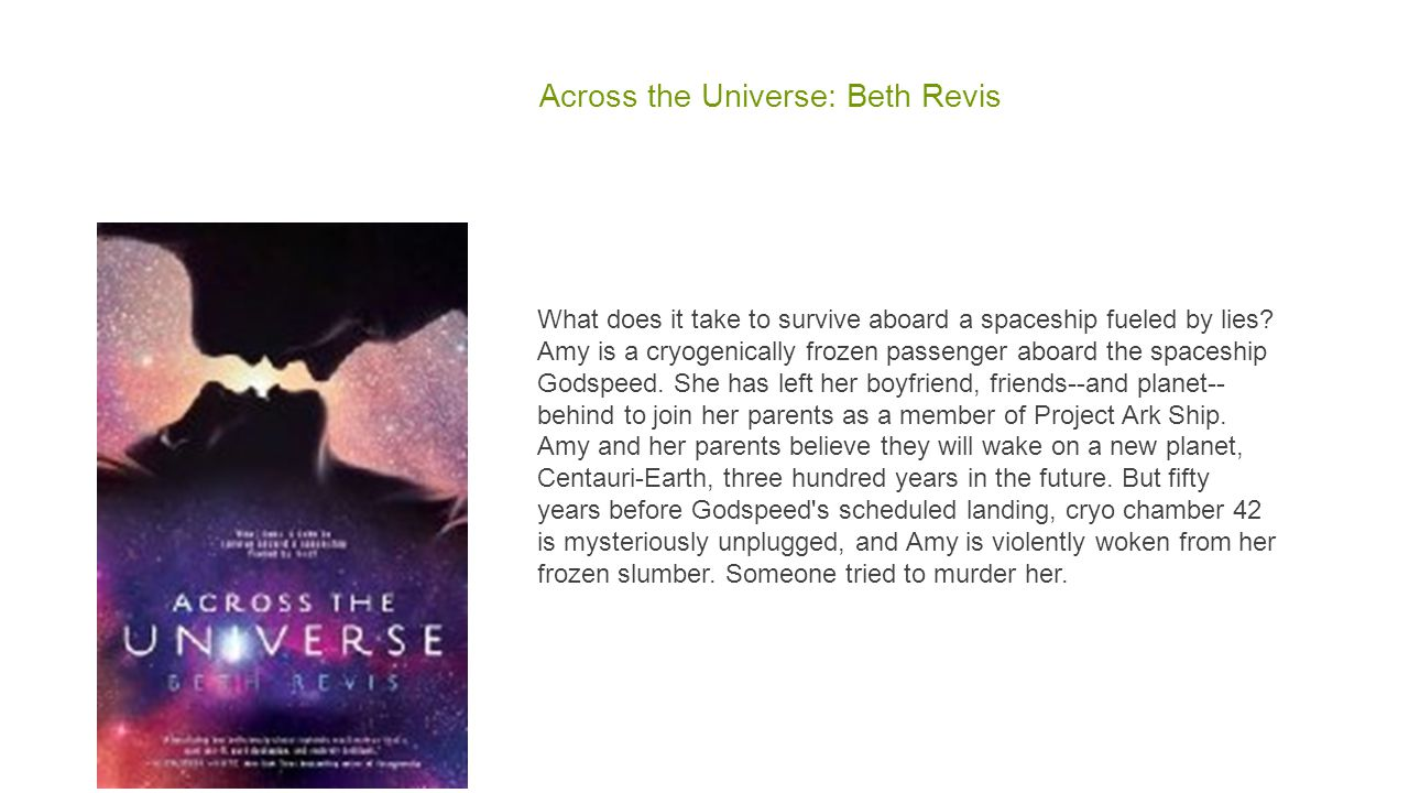 Across the Universe: Beth Revis What does it take to survive aboard a spaceship fueled by lies? Amy is a cryogenically frozen passenger aboard the spa
