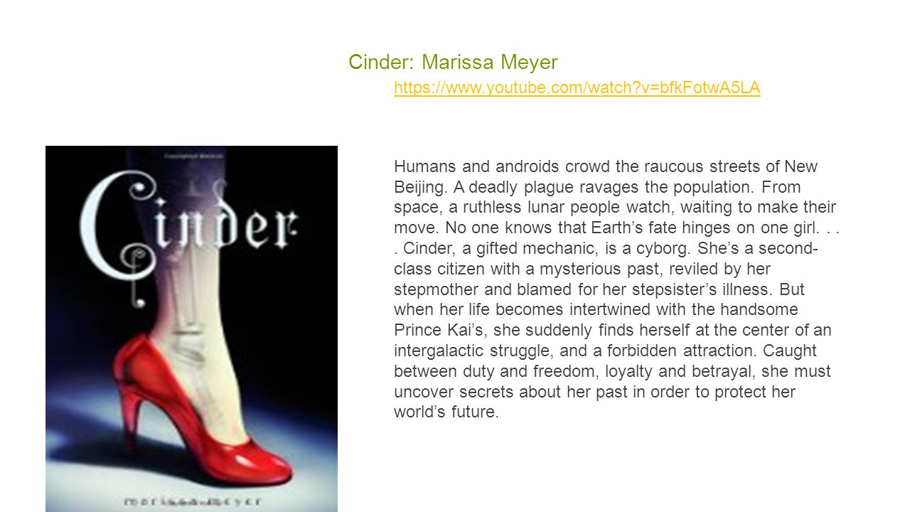 Cinder: Marissa Meyer https://www.youtube.com/watch?v=bfkFotwA5LA Humans and androids crowd the raucous streets of New Beijing. A deadly plague ravage