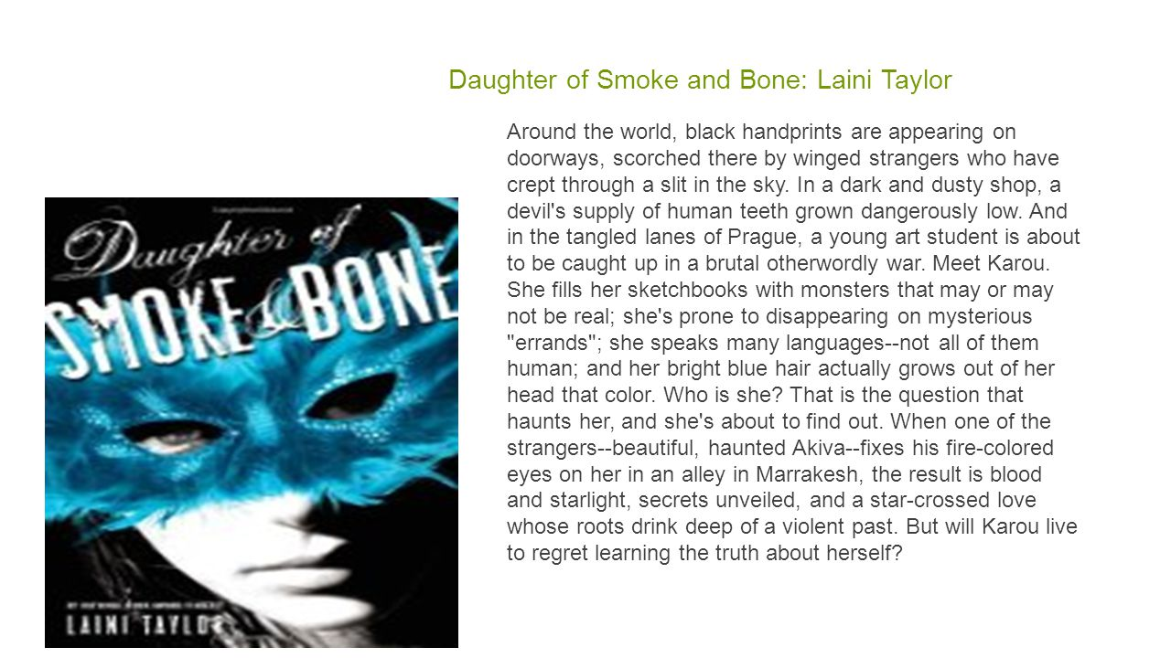 Daughter of Smoke and Bone: Laini Taylor Around the world, black handprints are appearing on doorways, scorched there by winged strangers who have crept through a slit in the sky.