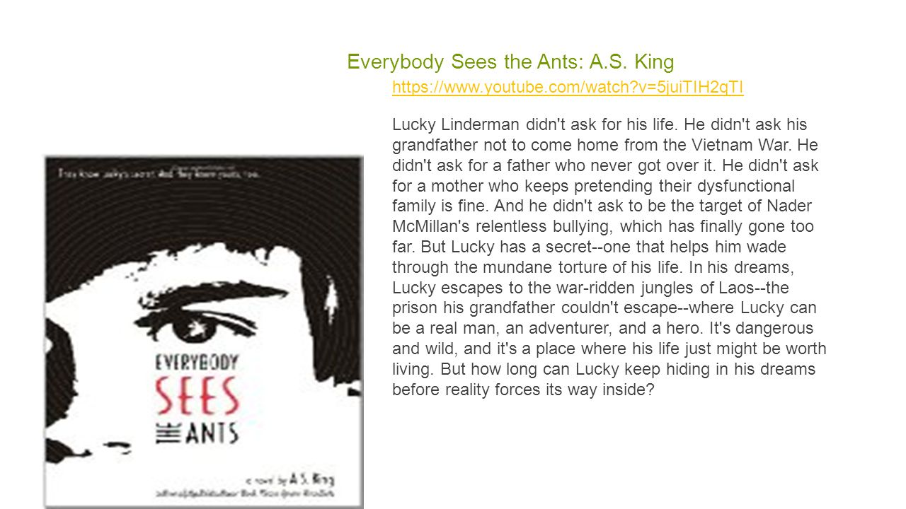 Everybody Sees the Ants: A.S. King https://www.youtube.com/watch?v=5juiTIH2qTI Lucky Linderman didn't ask for his life. He didn't ask his grandfather