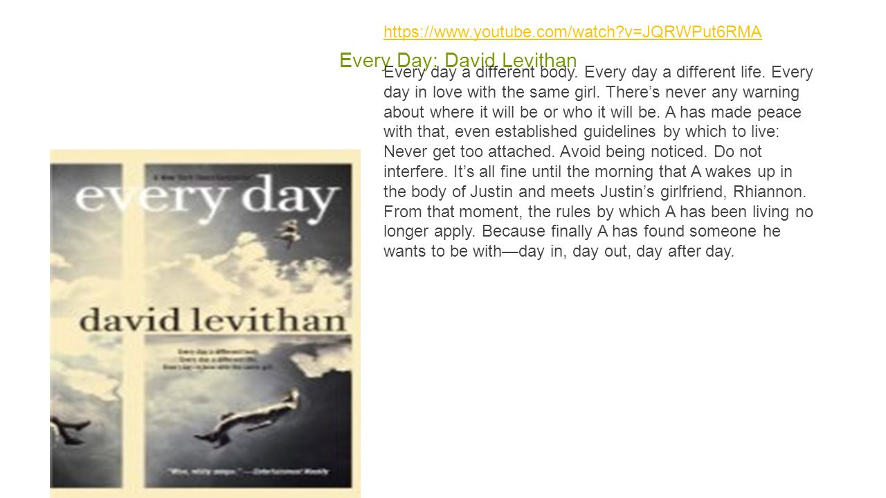 Every Day: David Levithan https://www.youtube.com/watch v=JQRWPut6RMA https://www.youtube.com/watch v=JQRWPut6RMA Every day a different body.