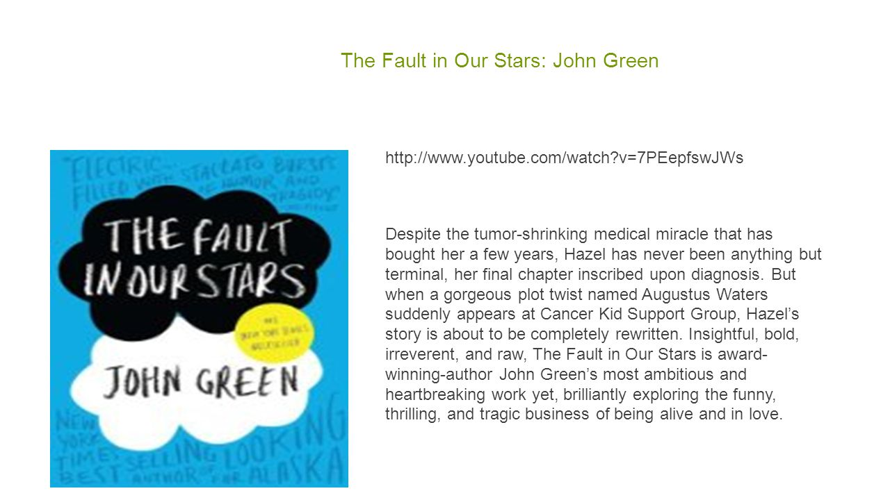 The Fault in Our Stars: John Green http://www.youtube.com/watch v=7PEepfswJWs Despite the tumor-shrinking medical miracle that has bought her a few years, Hazel has never been anything but terminal, her final chapter inscribed upon diagnosis.