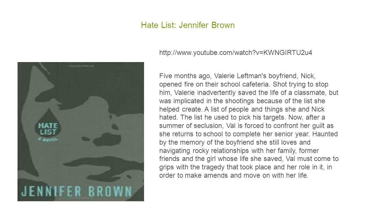 Hate List: Jennifer Brown http://www.youtube.com/watch?v=KWNGIRTU2u4 Five months ago, Valerie Leftman s boyfriend, Nick, opened fire on their school cafeteria.