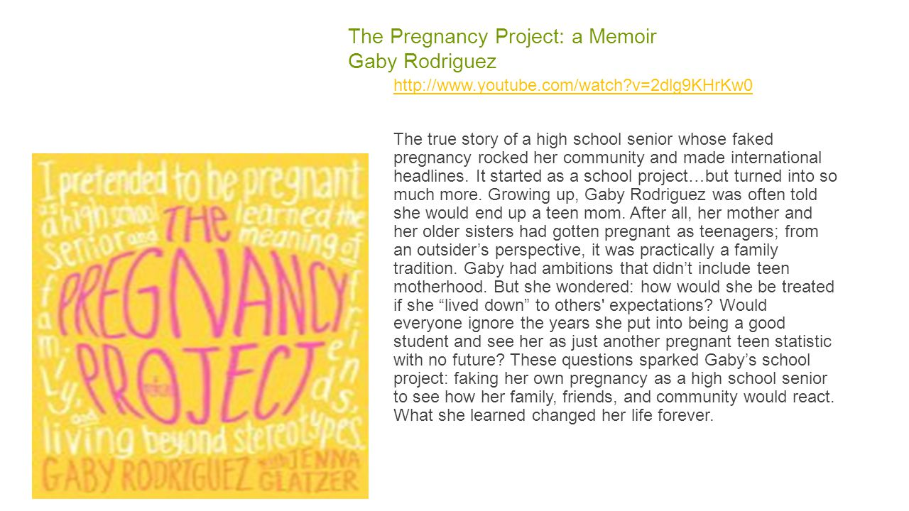 The Pregnancy Project: a Memoir Gaby Rodriguez http://www.youtube.com/watch?v=2dlg9KHrKw0 The true story of a high school senior whose faked pregnancy