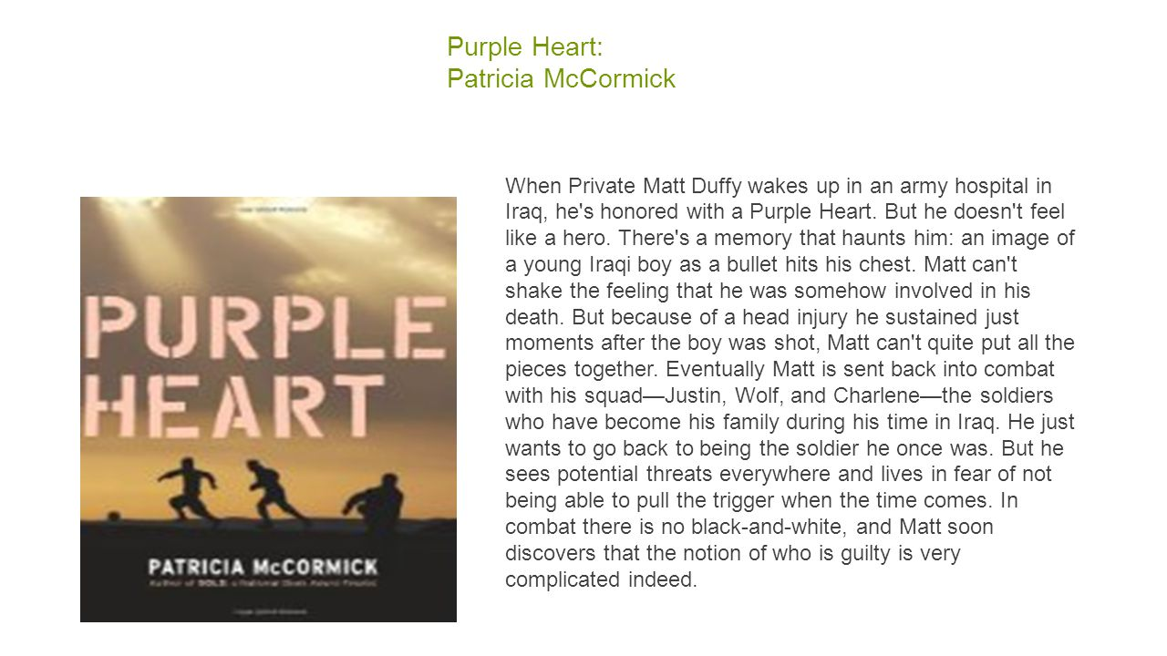 Purple Heart: Patricia McCormick When Private Matt Duffy wakes up in an army hospital in Iraq, he s honored with a Purple Heart.
