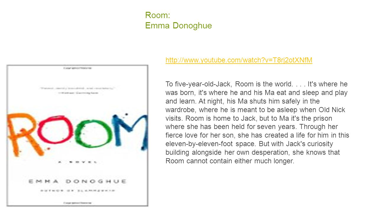 Room: Emma Donoghue http://www.youtube.com/watch?v=T8rj2otXNfM To five-year-old-Jack, Room is the world.... It's where he was born, it's where he and