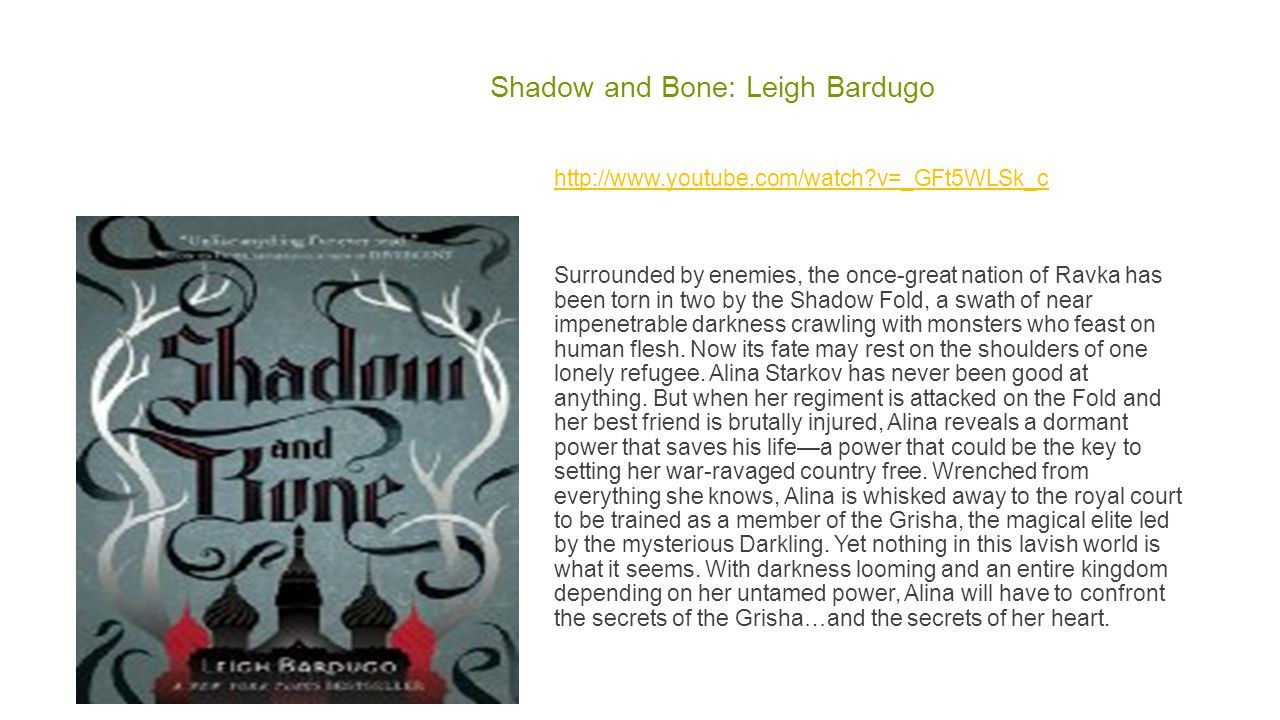 Shadow and Bone: Leigh Bardugo http://www.youtube.com/watch v=_GFt5WLSk_c Surrounded by enemies, the once-great nation of Ravka has been torn in two by the Shadow Fold, a swath of near impenetrable darkness crawling with monsters who feast on human flesh.