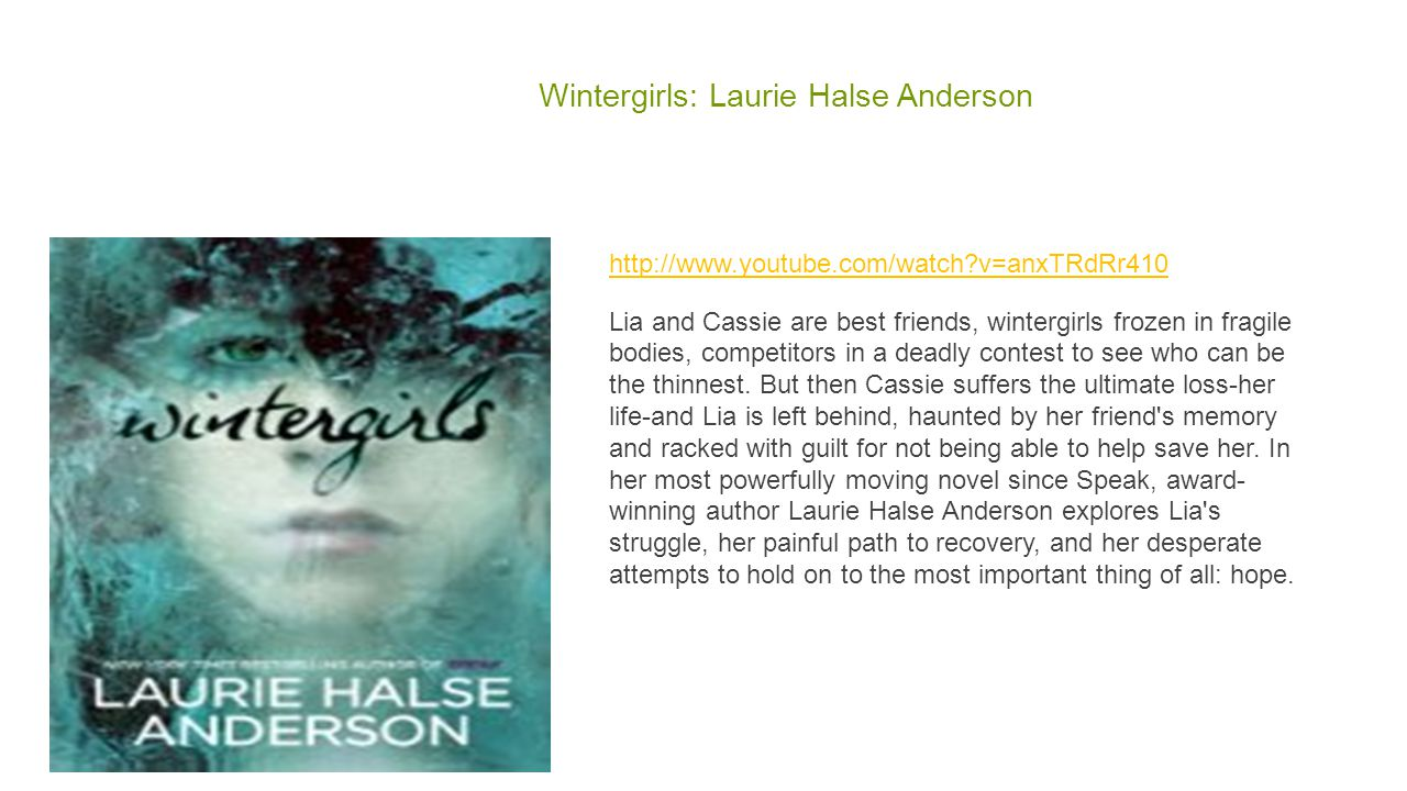 Wintergirls: Laurie Halse Anderson http://www.youtube.com/watch?v=anxTRdRr410 Lia and Cassie are best friends, wintergirls frozen in fragile bodies, c