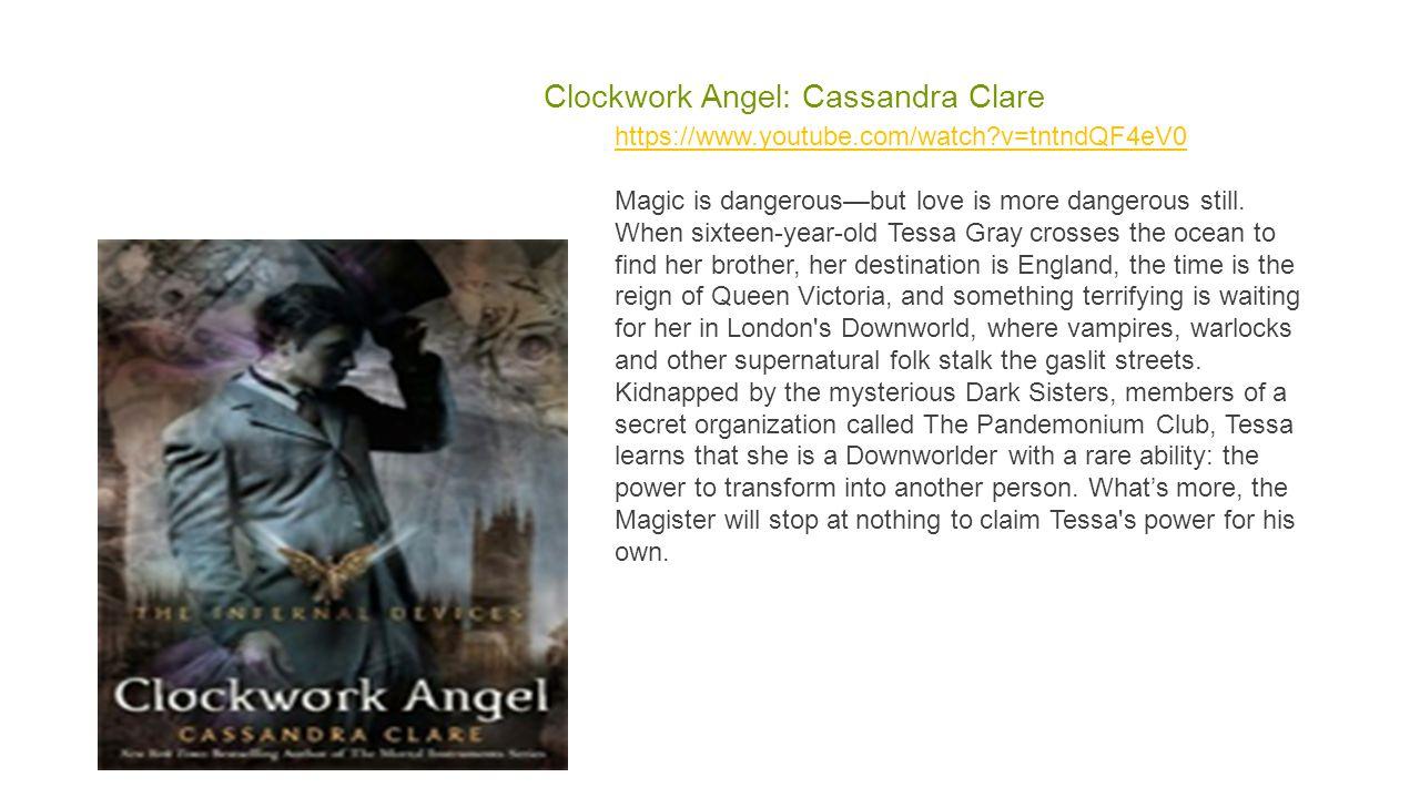 Clockwork Angel: Cassandra Clare https://www.youtube.com/watch?v=tntndQF4eV0 https://www.youtube.com/watch?v=tntndQF4eV0 Magic is dangerous—but love is more dangerous still.