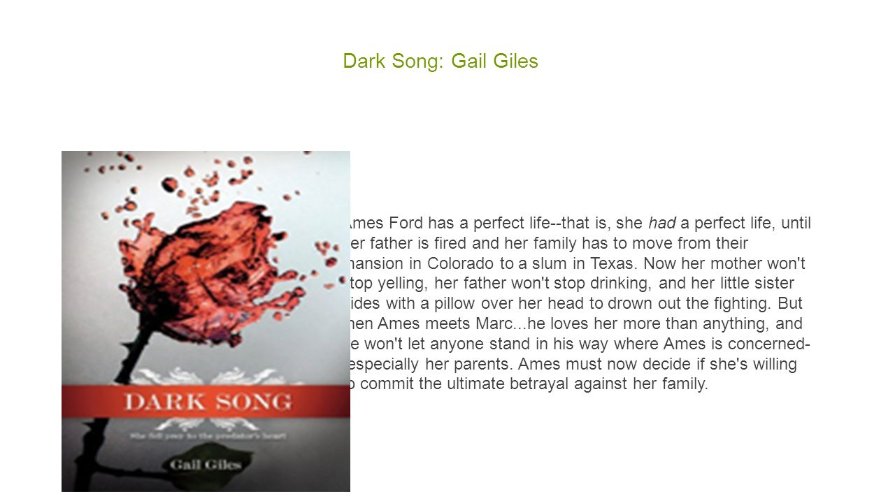 Dark Song: Gail Giles Ames Ford has a perfect life--that is, she had a perfect life, until her father is fired and her family has to move from their mansion in Colorado to a slum in Texas.