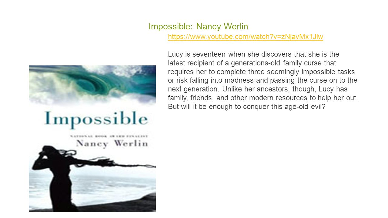 Impossible: Nancy Werlin https://www.youtube.com/watch?v=zNjavMx1Jlw https://www.youtube.com/watch?v=zNjavMx1Jlw Lucy is seventeen when she discovers that she is the latest recipient of a generations-old family curse that requires her to complete three seemingly impossible tasks or risk falling into madness and passing the curse on to the next generation.