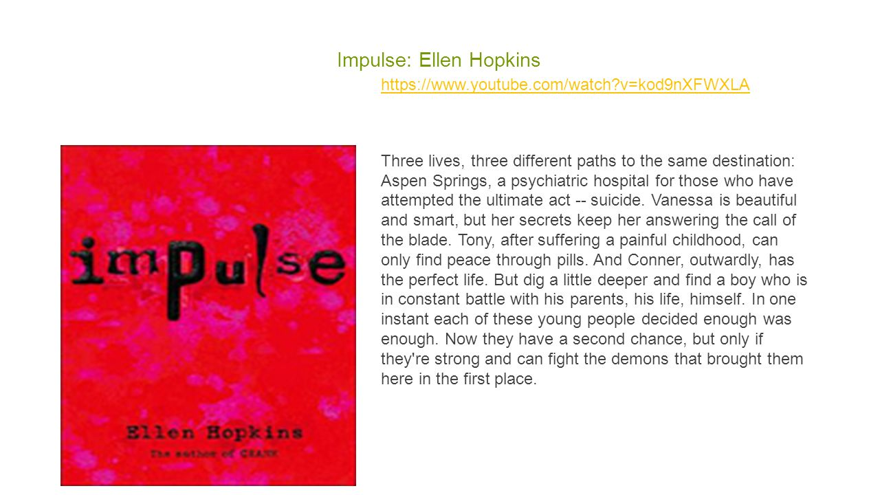 Impulse: Ellen Hopkins https://www.youtube.com/watch?v=kod9nXFWXLA Three lives, three different paths to the same destination: Aspen Springs, a psychiatric hospital for those who have attempted the ultimate act -- suicide.