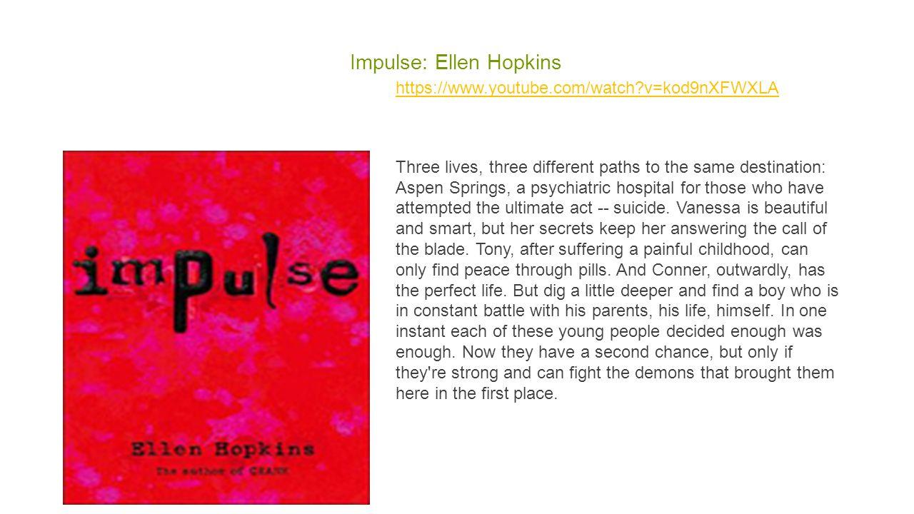Impulse: Ellen Hopkins https://www.youtube.com/watch?v=kod9nXFWXLA Three lives, three different paths to the same destination: Aspen Springs, a psychi