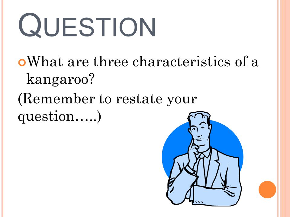 P RACTICE Q UESTION What are three characteristics of a kangaroo? (Remember to restate your question…..)