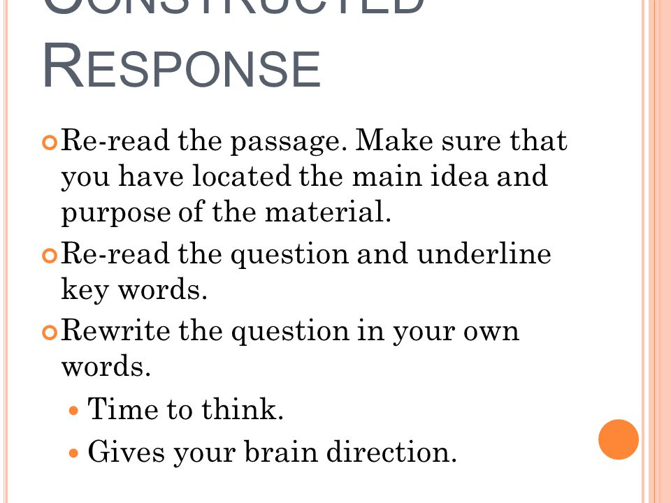 C ONSTRUCTED R ESPONSE Re-read the passage. Make sure that you have located the main idea and purpose of the material. Re-read the question and underl