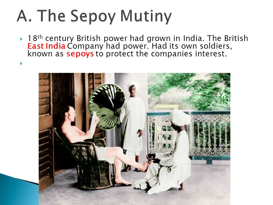  18 th century British power had grown in India. The British East India Company had power. Had its own soldiers, known as sepoys to protect the compa
