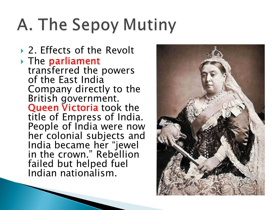  2. Effects of the Revolt  The parliament transferred the powers of the East India Company directly to the British government. Queen Victoria took t