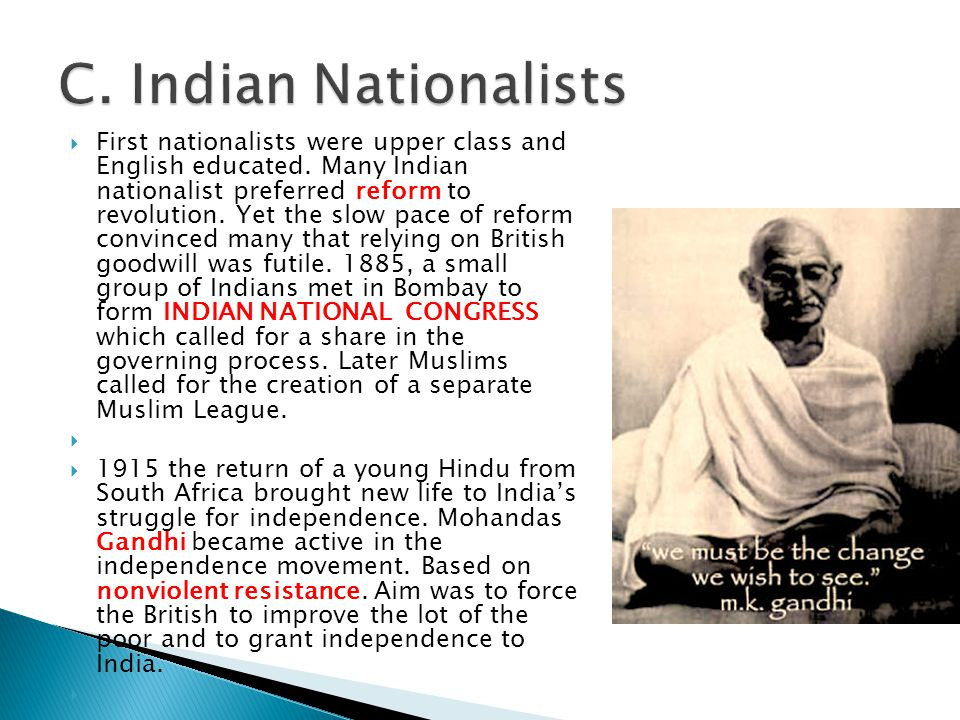  First nationalists were upper class and English educated. Many Indian nationalist preferred reform to revolution. Yet the slow pace of reform convin