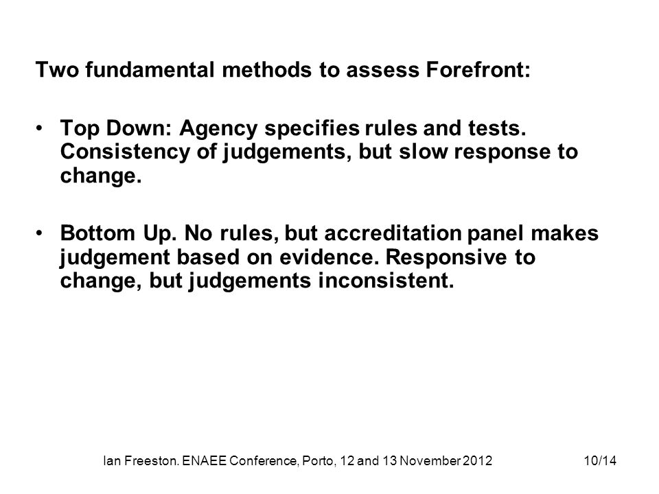 Ian Freeston. ENAEE Conference, Porto, 12 and 13 November 201210/14 Two fundamental methods to assess Forefront: Top Down: Agency specifies rules and