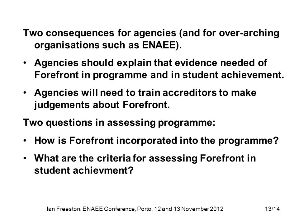 Ian Freeston. ENAEE Conference, Porto, 12 and 13 November 201213/14 Two consequences for agencies (and for over-arching organisations such as ENAEE).