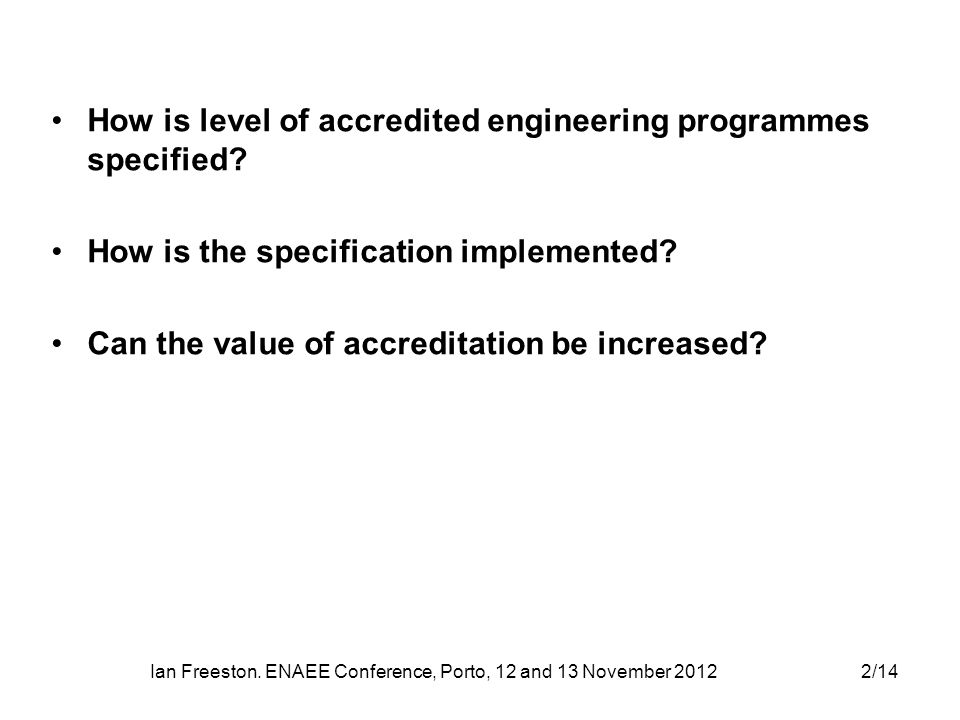 Ian Freeston. ENAEE Conference, Porto, 12 and 13 November 20122/14 How is level of accredited engineering programmes specified? How is the specificati
