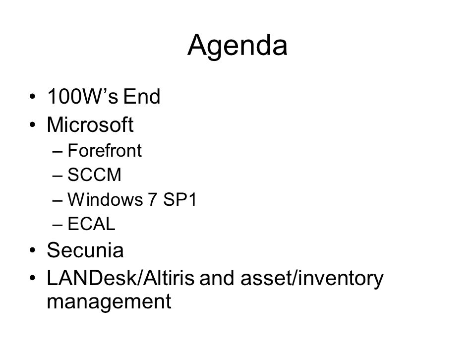 Agenda 100W's End Microsoft –Forefront –SCCM –Windows 7 SP1 –ECAL Secunia LANDesk/Altiris and asset/inventory management