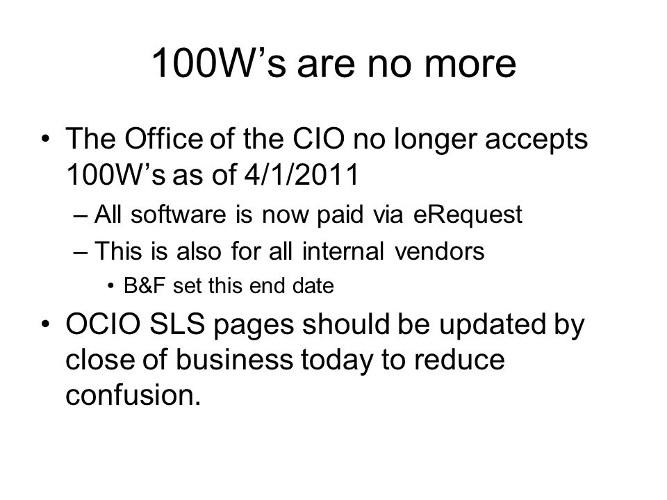 100W's are no more The Office of the CIO no longer accepts 100W's as of 4/1/2011 –All software is now paid via eRequest –This is also for all internal vendors B&F set this end date OCIO SLS pages should be updated by close of business today to reduce confusion.