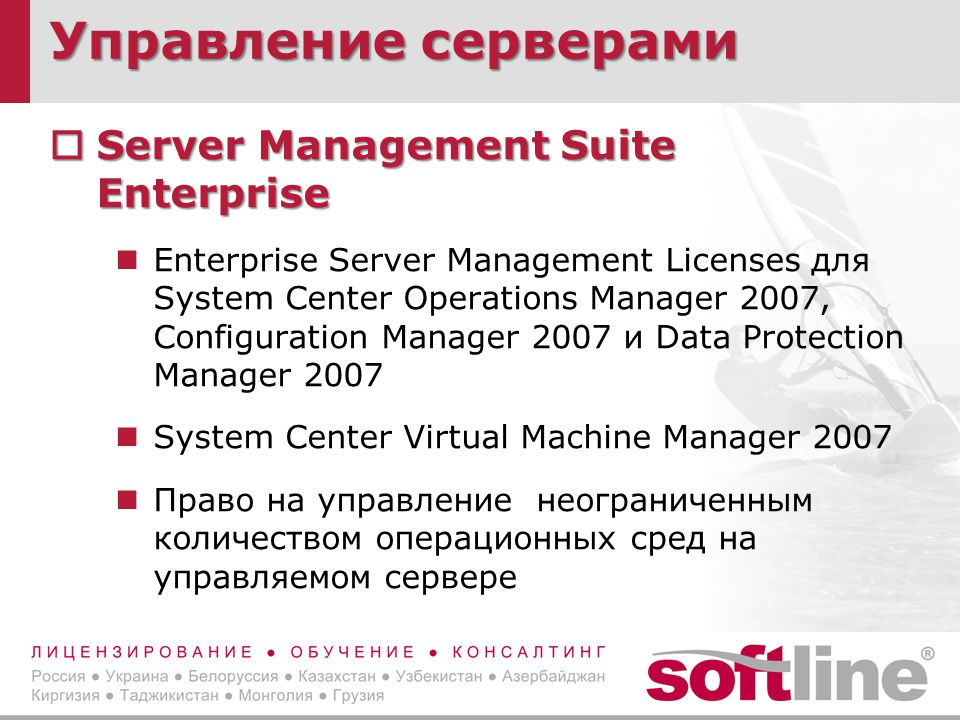 Управление серверами  Server Management Suite Enterprise Enterprise Server Management Licenses для System Center Operations Manager 2007, Configuration Manager 2007 и Data Protection Manager 2007 System Center Virtual Machine Manager 2007 Право на управление неограниченным количеством операционных сред на управляемом сервере