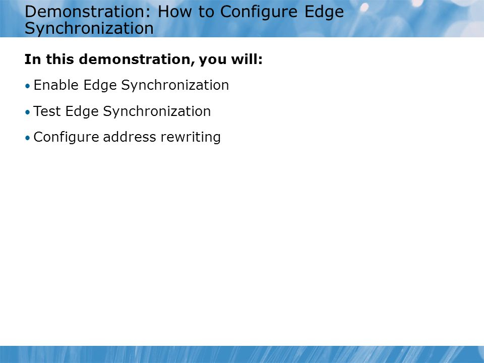 Demonstration: How to Configure Edge Synchronization In this demonstration, you will: Enable Edge Synchronization Test Edge Synchronization Configure address rewriting