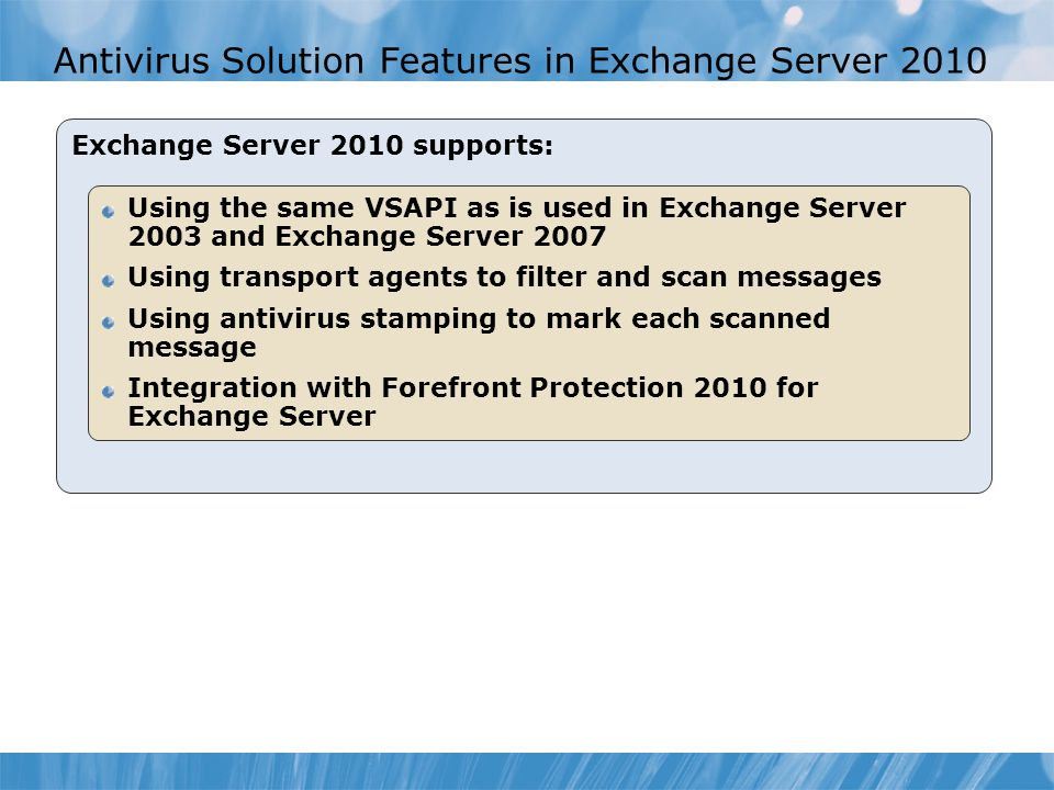 Antivirus Solution Features in Exchange Server 2010 Exchange Server 2010 supports: Using the same VSAPI as is used in Exchange Server 2003 and Exchang