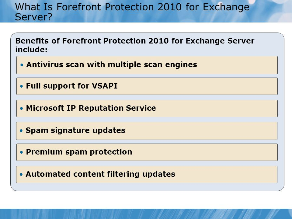 What Is Forefront Protection 2010 for Exchange Server? Benefits of Forefront Protection 2010 for Exchange Server include: Full support for VSAPI Antiv