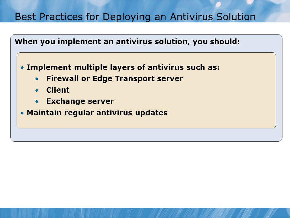 Best Practices for Deploying an Antivirus Solution When you implement an antivirus solution, you should: Implement multiple layers of antivirus such as: Firewall or Edge Transport server Client Exchange server Maintain regular antivirus updates