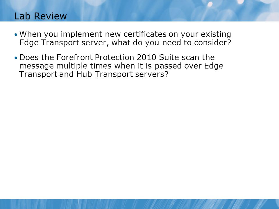Lab Review When you implement new certificates on your existing Edge Transport server, what do you need to consider? Does the Forefront Protection 201